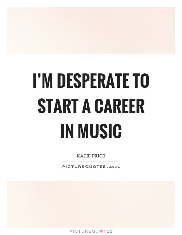 I'm desperate to start a career in music Picture Quote #1