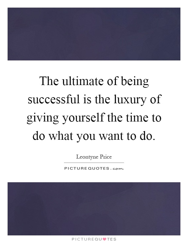 The ultimate of being successful is the luxury of giving yourself the time to do what you want to do Picture Quote #1