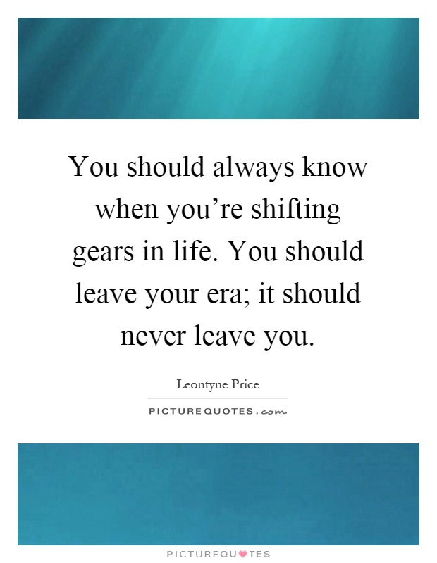 You should always know when you're shifting gears in life. You should leave your era; it should never leave you Picture Quote #1