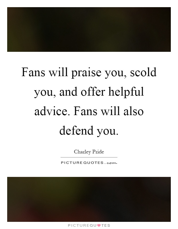 Fans will praise you, scold you, and offer helpful advice. Fans will also defend you Picture Quote #1