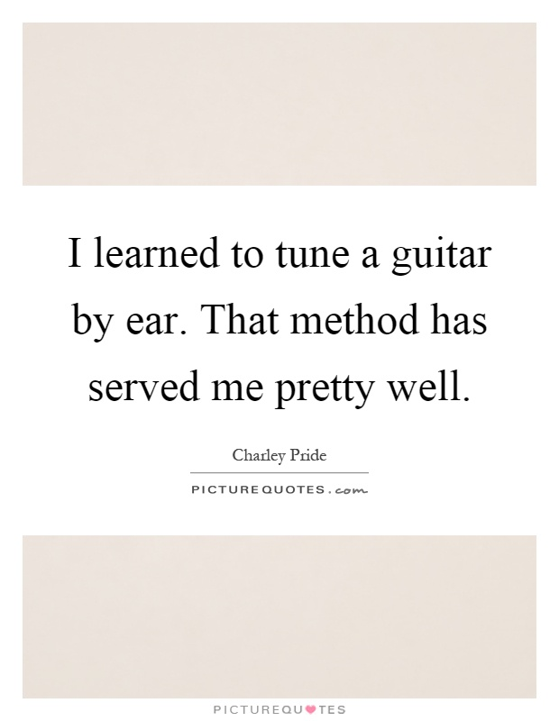 I learned to tune a guitar by ear. That method has served me pretty well Picture Quote #1