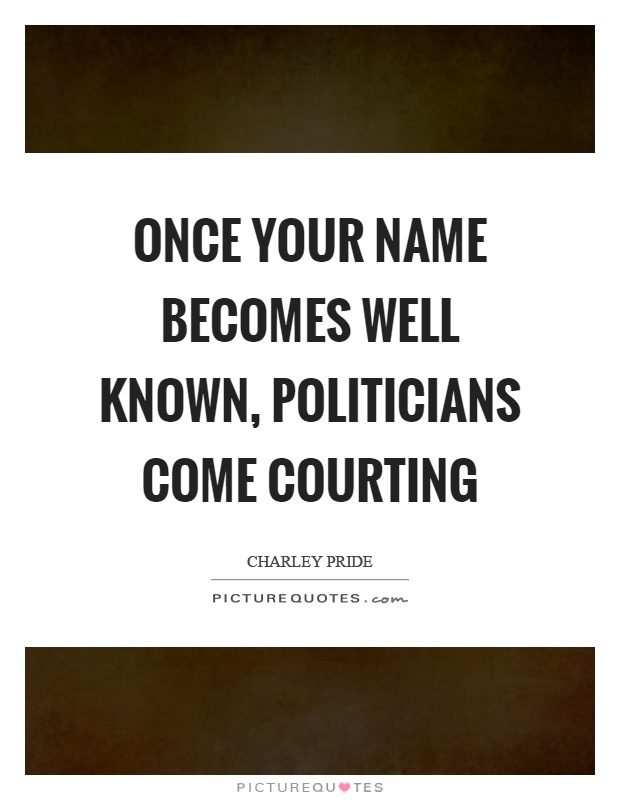 Once your name becomes well known, politicians come courting Picture Quote #1