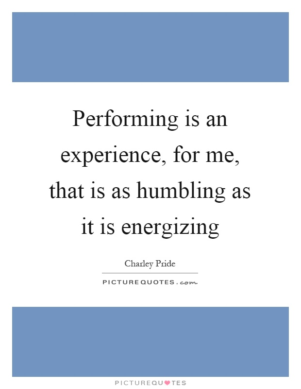Performing is an experience, for me, that is as humbling as it is energizing Picture Quote #1