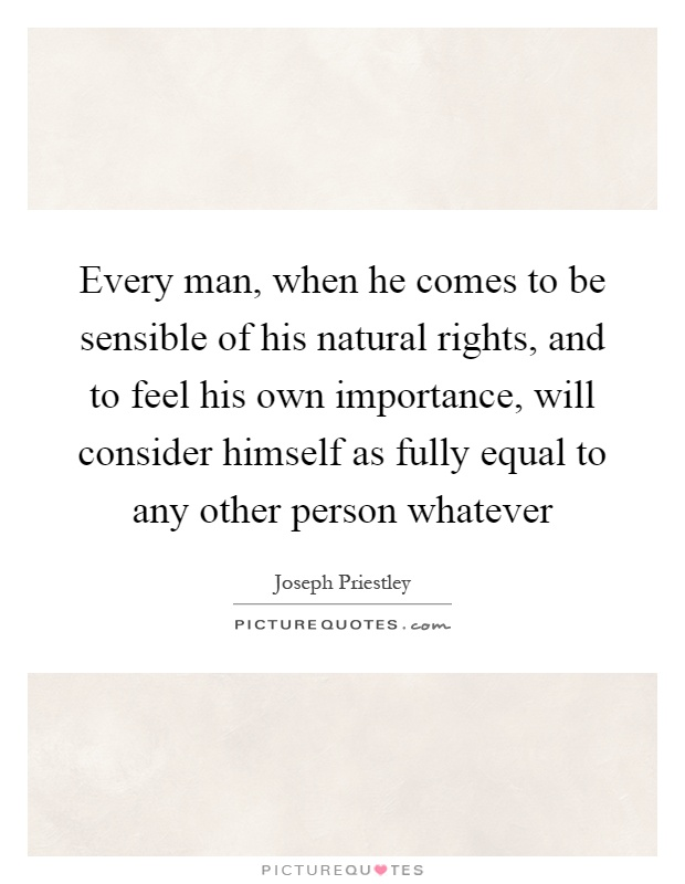 Every man, when he comes to be sensible of his natural rights, and to feel his own importance, will consider himself as fully equal to any other person whatever Picture Quote #1