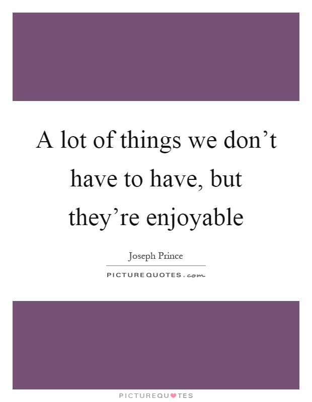 A lot of things we don't have to have, but they're enjoyable Picture Quote #1