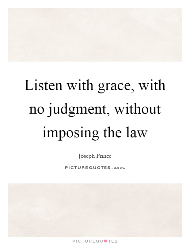 Listen with grace, with no judgment, without imposing the law Picture Quote #1