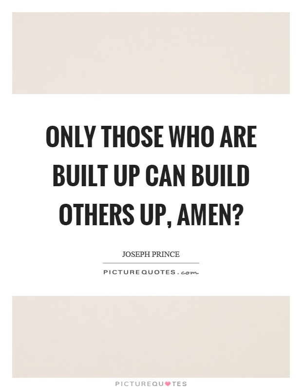 Only those who are built up can build others up, amen? Picture Quote #1