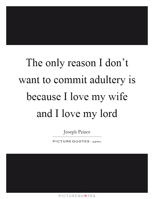The only reason I don't want to commit adultery is because I love my wife and I love my lord Picture Quote #1