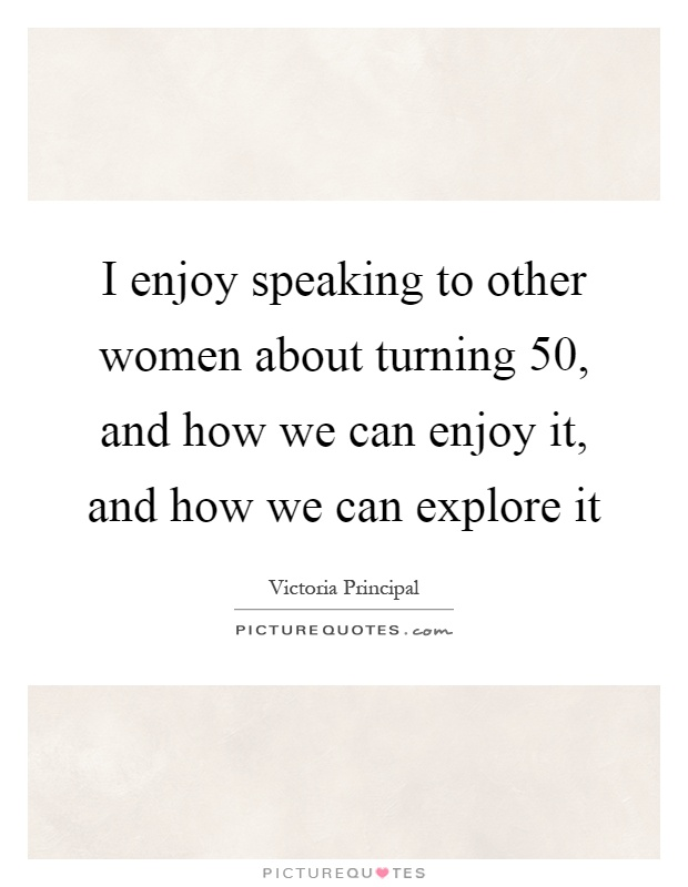 I enjoy speaking to other women about turning 50, and how we can enjoy it, and how we can explore it Picture Quote #1