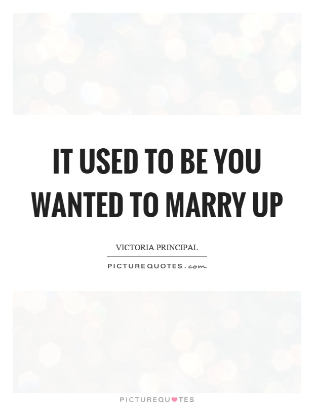 It used to be you wanted to marry up Picture Quote #1