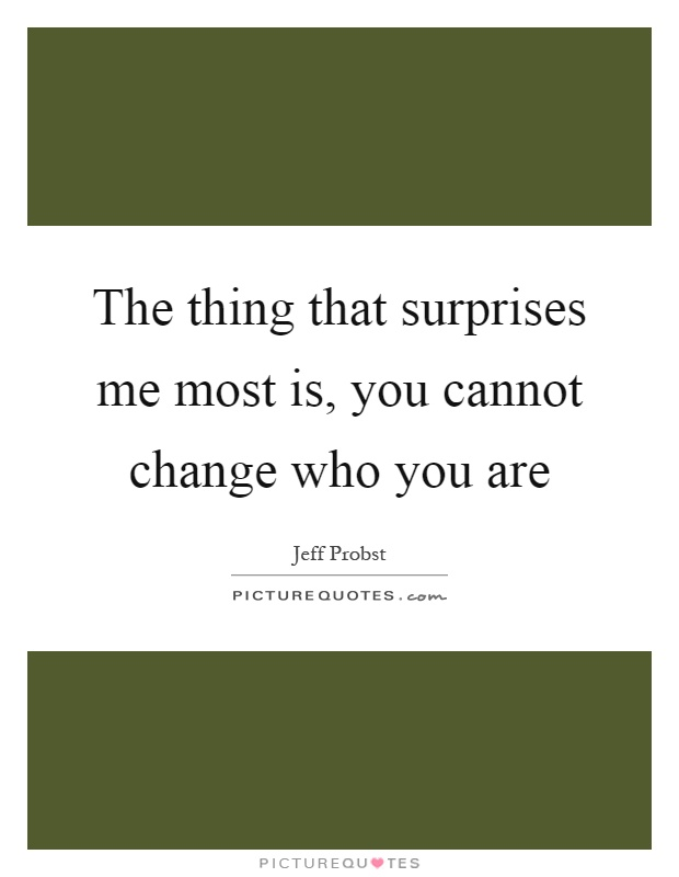The thing that surprises me most is, you cannot change who you are Picture Quote #1