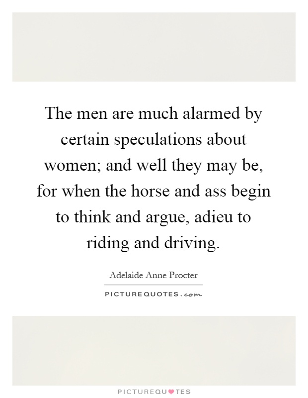 The men are much alarmed by certain speculations about women; and well they may be, for when the horse and ass begin to think and argue, adieu to riding and driving Picture Quote #1