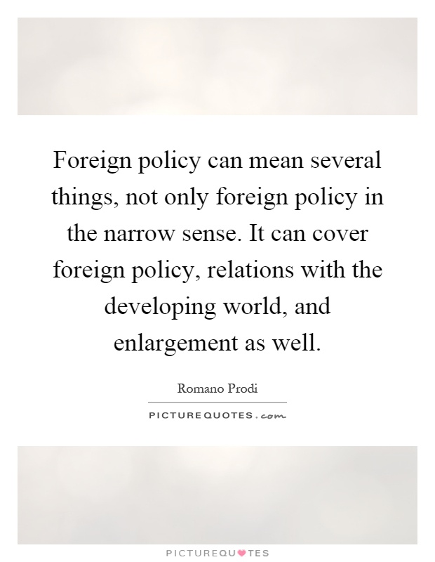 Foreign policy can mean several things, not only foreign policy in the narrow sense. It can cover foreign policy, relations with the developing world, and enlargement as well Picture Quote #1