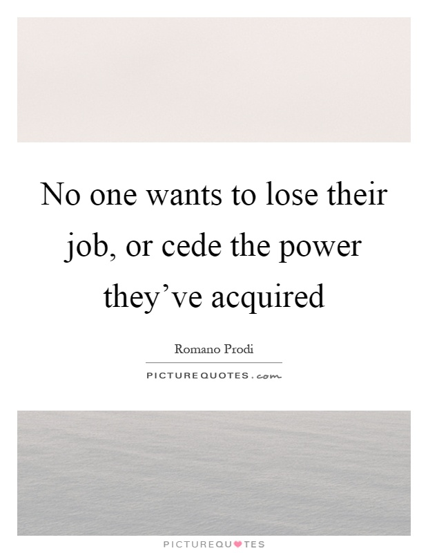 No one wants to lose their job, or cede the power they've acquired Picture Quote #1