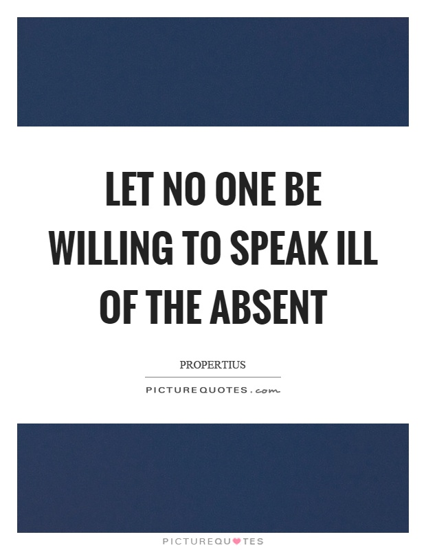 Let no one be willing to speak ill of the absent Picture Quote #1