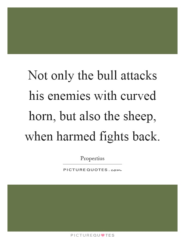 Not only the bull attacks his enemies with curved horn, but also the sheep, when harmed fights back Picture Quote #1