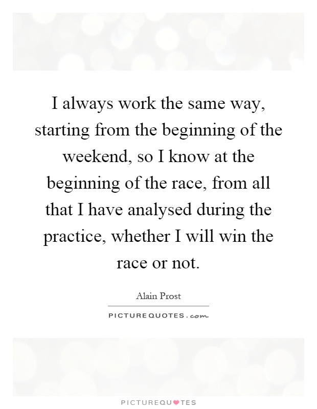I always work the same way, starting from the beginning of the weekend, so I know at the beginning of the race, from all that I have analysed during the practice, whether I will win the race or not Picture Quote #1