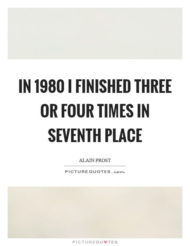 In 1980 I finished three or four times in seventh place Picture Quote #1