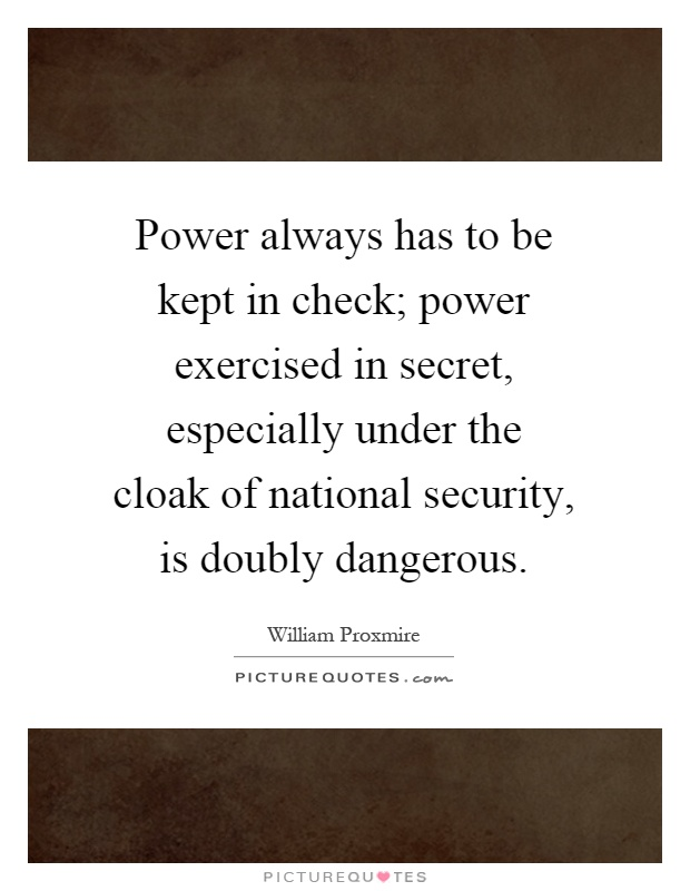 Power always has to be kept in check; power exercised in secret, especially under the cloak of national security, is doubly dangerous Picture Quote #1