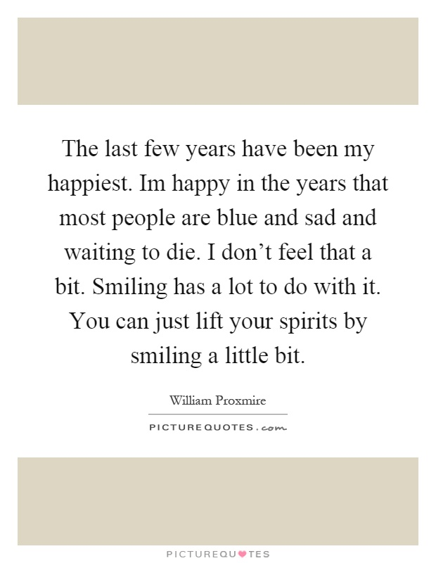 The last few years have been my happiest. Im happy in the years that most people are blue and sad and waiting to die. I don't feel that a bit. Smiling has a lot to do with it. You can just lift your spirits by smiling a little bit Picture Quote #1