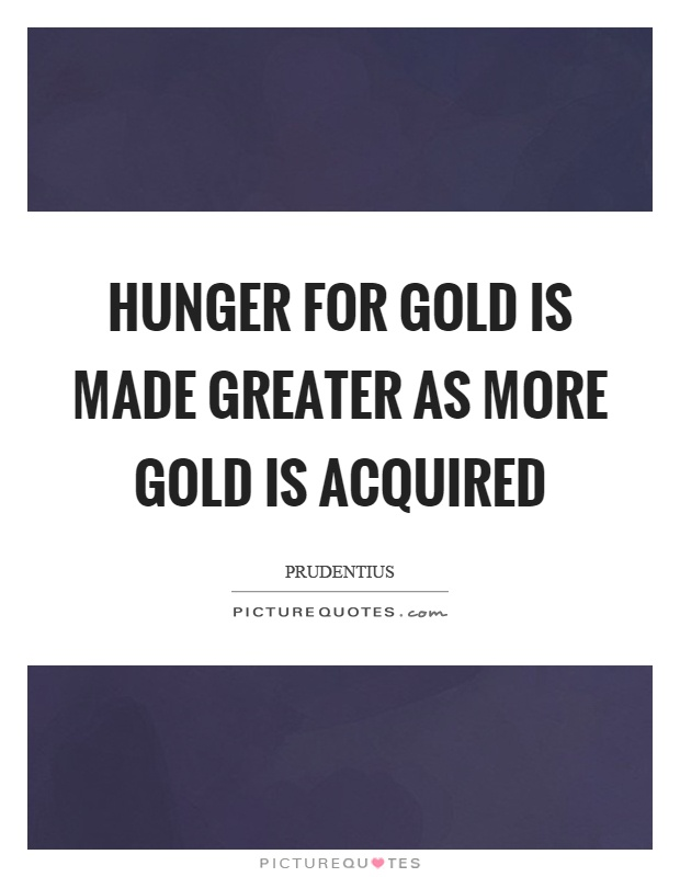 Hunger for gold is made greater as more gold is acquired Picture Quote #1