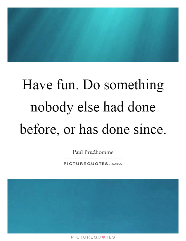 Have fun. Do something nobody else had done before, or has done since Picture Quote #1