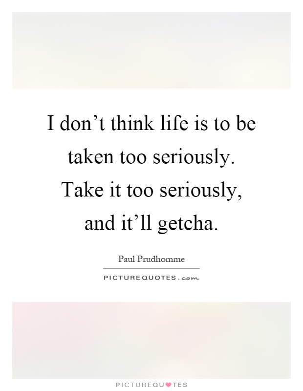 I don't think life is to be taken too seriously. Take it too seriously, and it'll getcha Picture Quote #1