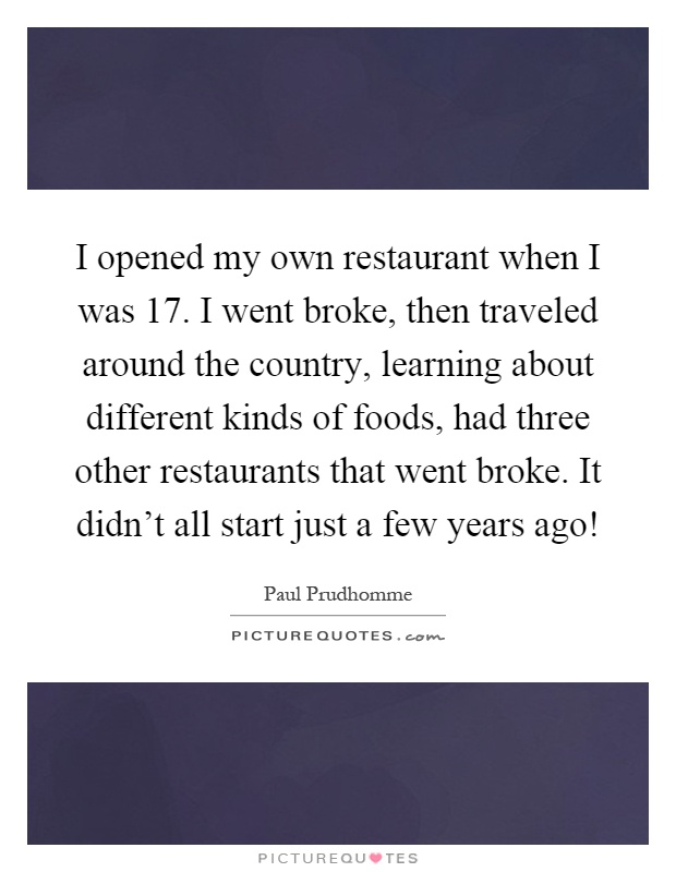 I opened my own restaurant when I was 17. I went broke, then traveled around the country, learning about different kinds of foods, had three other restaurants that went broke. It didn't all start just a few years ago! Picture Quote #1