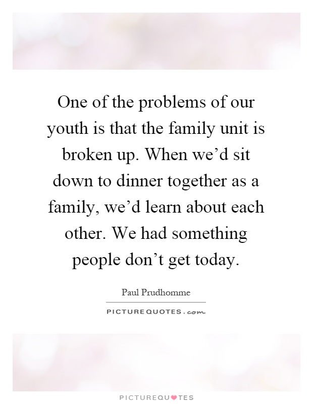 One of the problems of our youth is that the family unit is broken up. When we'd sit down to dinner together as a family, we'd learn about each other. We had something people don't get today Picture Quote #1