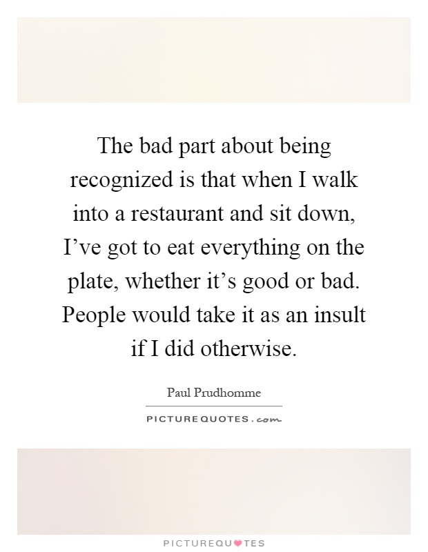 The bad part about being recognized is that when I walk into a restaurant and sit down, I've got to eat everything on the plate, whether it's good or bad. People would take it as an insult if I did otherwise Picture Quote #1