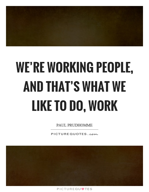 We're working people, and that's what we like to do, work Picture Quote #1
