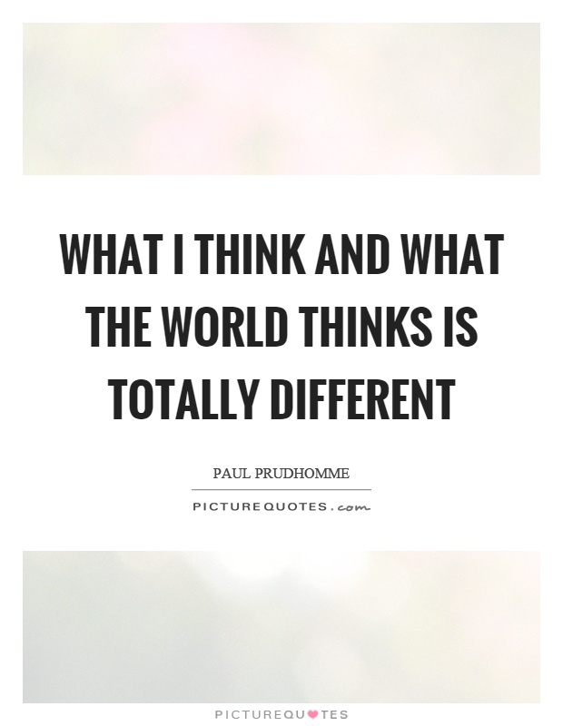 What I think and what the world thinks is totally different Picture Quote #1