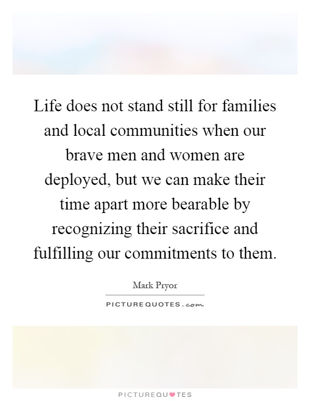 Life does not stand still for families and local communities when our brave men and women are deployed, but we can make their time apart more bearable by recognizing their sacrifice and fulfilling our commitments to them Picture Quote #1