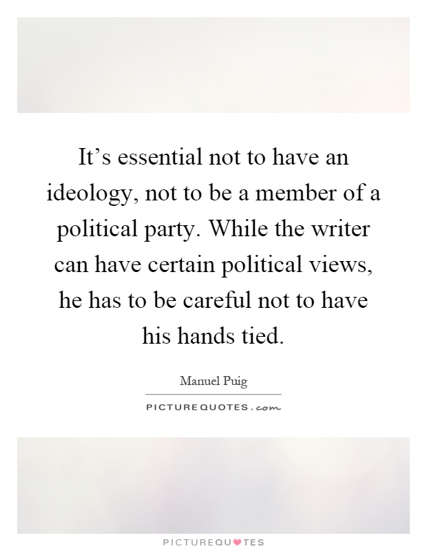 It's essential not to have an ideology, not to be a member of a political party. While the writer can have certain political views, he has to be careful not to have his hands tied Picture Quote #1
