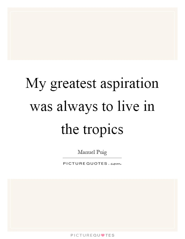 My greatest aspiration was always to live in the tropics Picture Quote #1