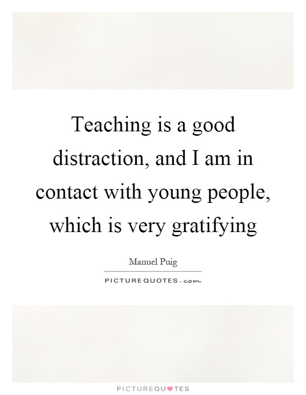 Teaching is a good distraction, and I am in contact with young people, which is very gratifying Picture Quote #1