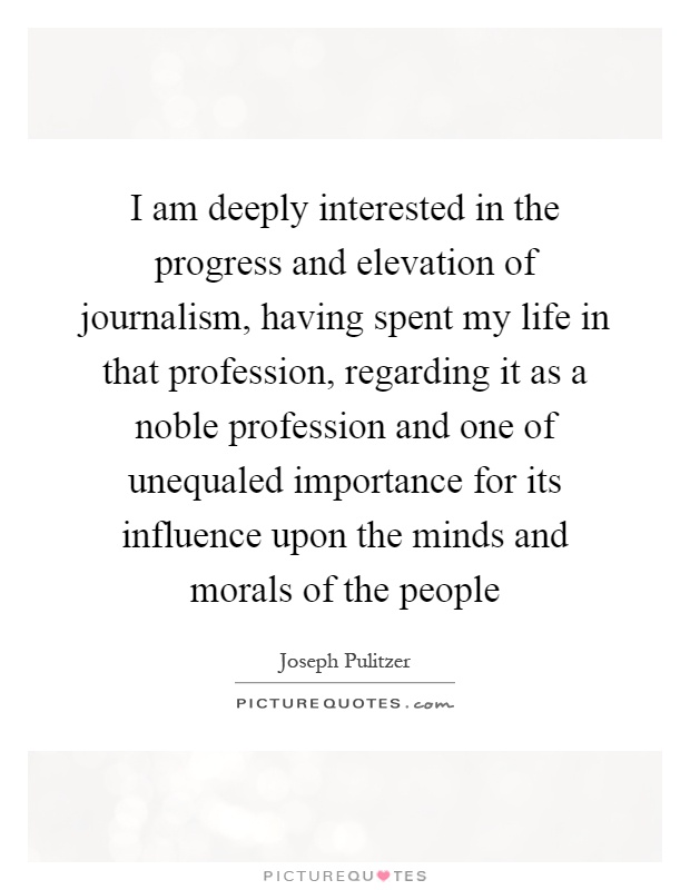 I am deeply interested in the progress and elevation of journalism, having spent my life in that profession, regarding it as a noble profession and one of unequaled importance for its influence upon the minds and morals of the people Picture Quote #1