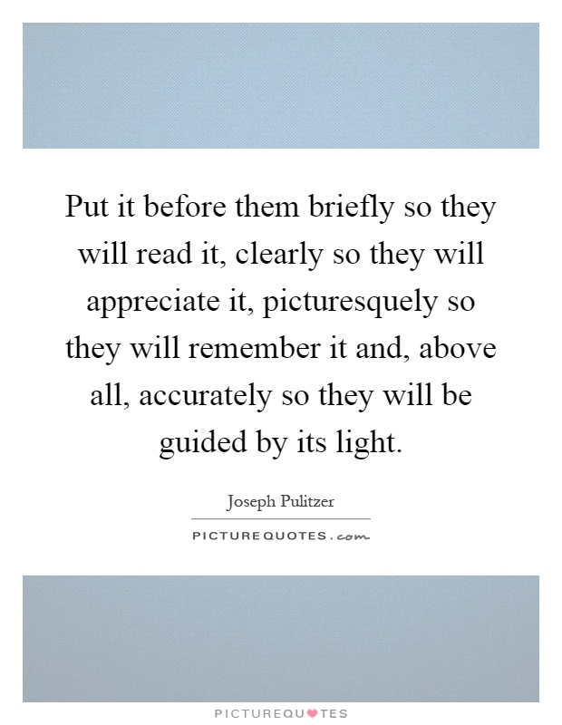 Put it before them briefly so they will read it, clearly so they will appreciate it, picturesquely so they will remember it and, above all, accurately so they will be guided by its light Picture Quote #1