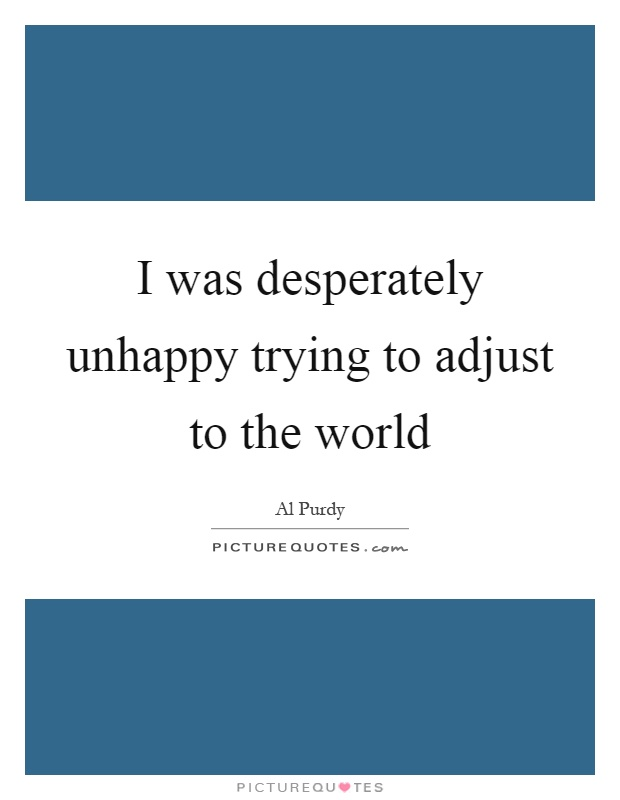 I was desperately unhappy trying to adjust to the world Picture Quote #1