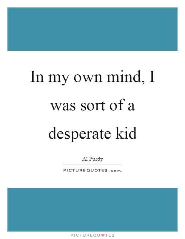 In my own mind, I was sort of a desperate kid Picture Quote #1