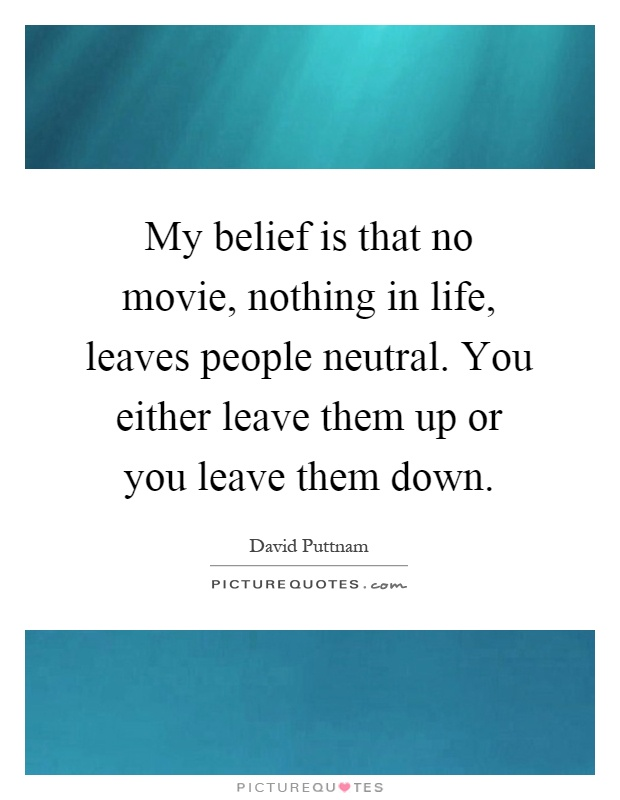 My belief is that no movie, nothing in life, leaves people neutral. You either leave them up or you leave them down Picture Quote #1