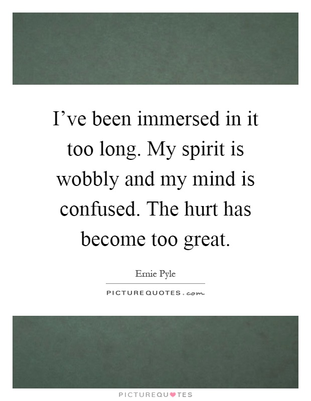 I've been immersed in it too long. My spirit is wobbly and my mind is confused. The hurt has become too great Picture Quote #1