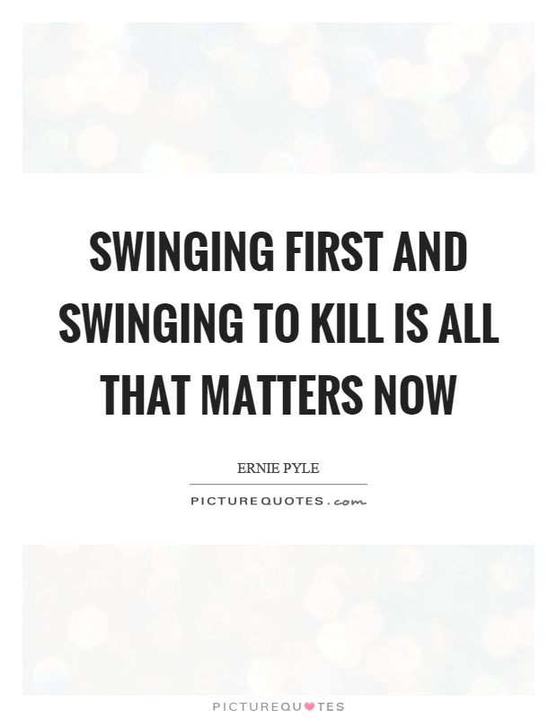 Swinging first and swinging to kill is all that matters now Picture Quote #1