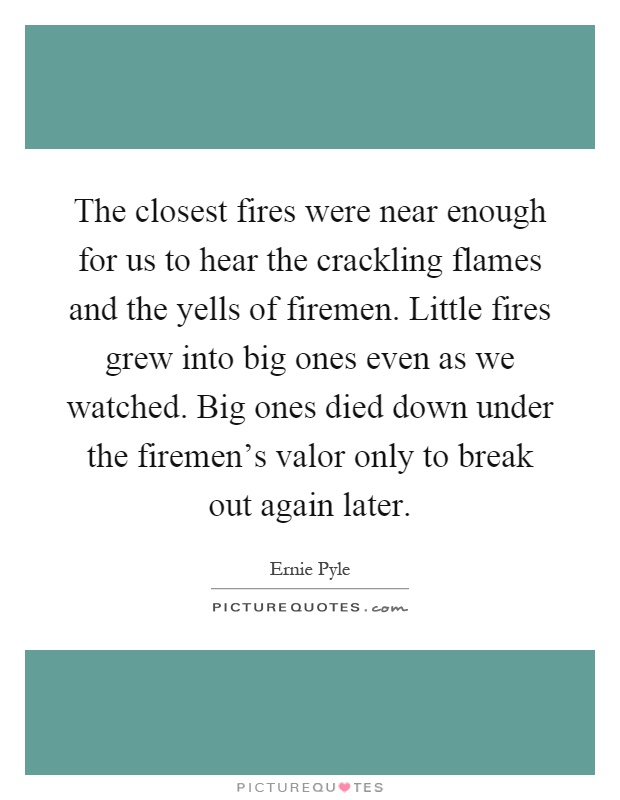 The closest fires were near enough for us to hear the crackling flames and the yells of firemen. Little fires grew into big ones even as we watched. Big ones died down under the firemen's valor only to break out again later Picture Quote #1