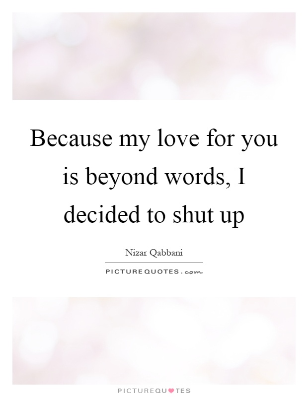 Because my love for you is beyond words, I decided to shut up Picture Quote #1