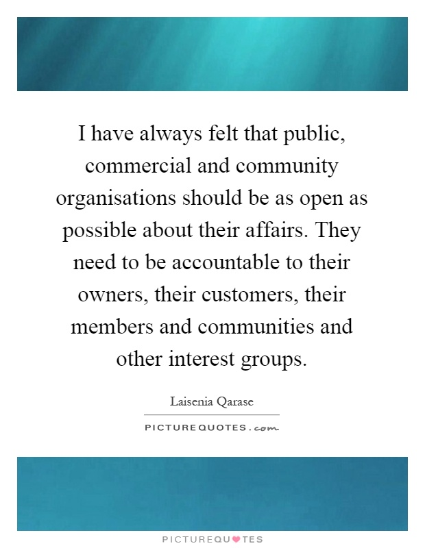 I have always felt that public, commercial and community organisations should be as open as possible about their affairs. They need to be accountable to their owners, their customers, their members and communities and other interest groups Picture Quote #1