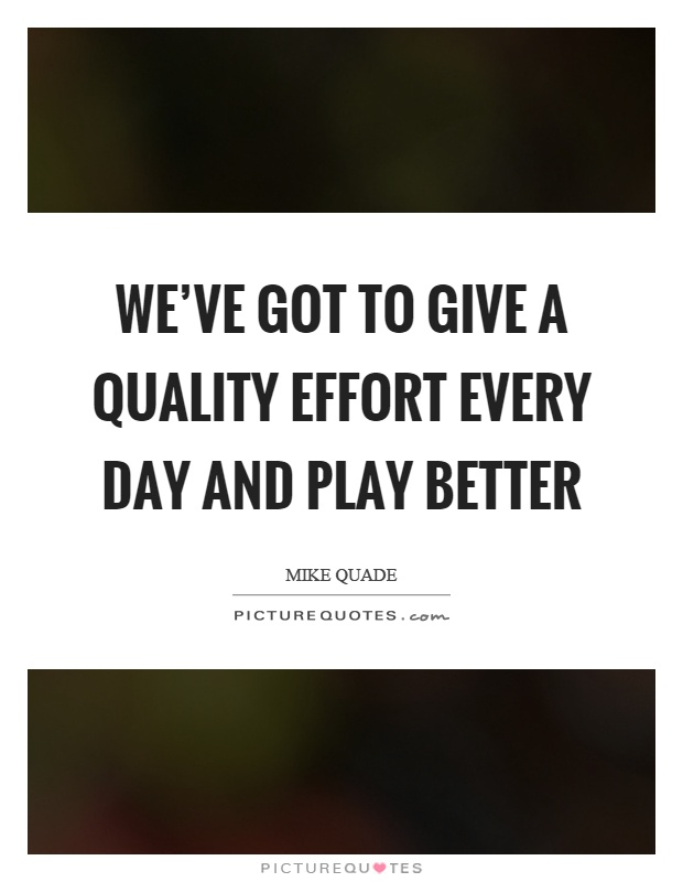 We've got to give a quality effort every day and play better Picture Quote #1