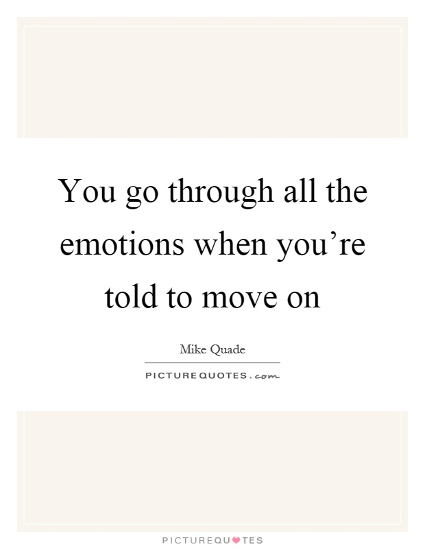 You go through all the emotions when you're told to move on Picture Quote #1