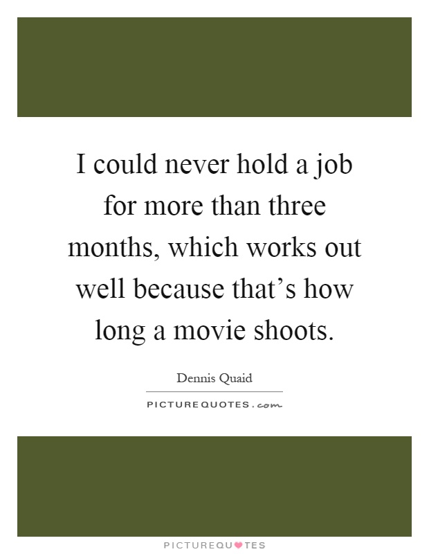 I could never hold a job for more than three months, which works out well because that's how long a movie shoots Picture Quote #1