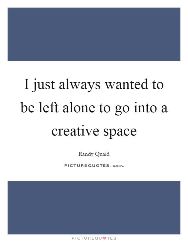 I just always wanted to be left alone to go into a creative space Picture Quote #1